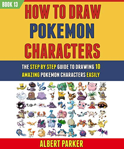 How To Draw Pokemon Characters: The Step By Step Guide To Drawing 10 Amazing Pokemon Characters Easily (BOOK 13). (English Edition)