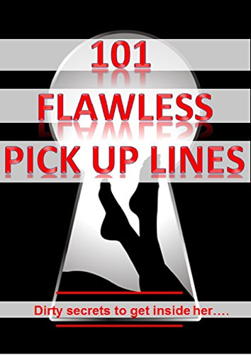 101 Flawless Pick up lines!: Dirty secrets to get inside of her (English Edition)