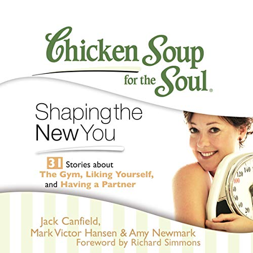 Chicken Soup for the Soul: Shaping the New You - 31 Stories about the Gym, Liking Yourself, and Having a Partner cover art