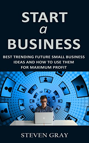 Start a Business: Best Trending Future Small Business Ideas and How to Use Them for Maximum Profit