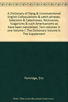 Unknown Binding A Dictionary of Slang & Unconventional English Colloquialisms & catch-phrases, Solecisms & Catachreses, Nicknames, Vulgarisms & such Americansims as have been naturalized. Two volumes in one Volume I: The Dictionary Volume II: The Supplement Book