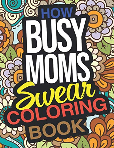 How Busy Moms Swear Coloring Book: A Funny Gift For Busy Moms Relaxation And Stress Relief
