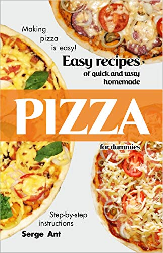Book: EASY RECIPES OF QUICK AND TASTY HOMEMADE PIZZA FOR DUMMIES. STEP-BY-STEP INSTRUCTIONS by Serge Ant