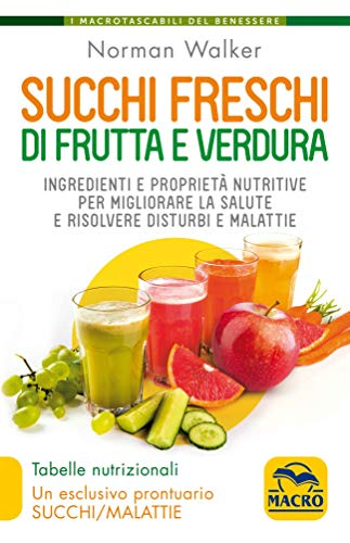 Succhi freschi di frutta e verdura. Ingredienti e proprietà nutritive per migliorare la salute e risolvere disturbi e malattie