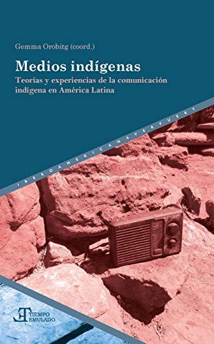 Medios indígenas: Teorías y experiencias De La Comunicación indígena en América Latina:...