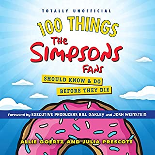 100 Things the Simpsons Fans Should Know & Do Before They Die                   Written by:                                                                                                                                 Allie Goertz,                                                                                        Julia Prescott                               Narrated by:                                                                                                                                 Pete Cross,                                                                                        Angie Kane                      Length: 7 hrs and 38 mins     Not rated yet     Overall 0.0