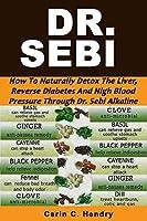 DR. SEBI: How to Naturally Detox the Liver, Reverse Diabetes and High Blood Pressure Through Dr. Sebi Alkaline Diet (Dr. Sebi Books Book 1) from