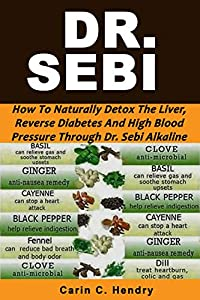 DR. SEBI: How to Naturally Detox the Liver, Reverse Diabetes and High Blood Pressure Through Dr. Sebi Alkaline Diet (Dr. Sebi Books Book 1) from