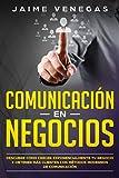 Comunicación en Negocios : Descubre Cómo Crecer Exponencialmente tu Negocio y Obtener más Clientes con Métodos Modernos de Comunicación