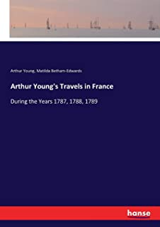 Arthur Young's Travels in France: During the Years 1787, 1788, 1789