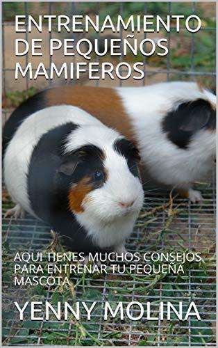 ENTRENAMIENTO DE PEQUEÑOS MAMIFEROS: AQUI TIENES MUCHOS CONSEJOS PARA ENTRENAR TU PEQUEÑA MASCOTA (Spanish Edition)