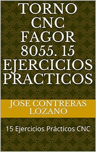 TORNO CNC FAGOR 8055. 15 Ejercicios Practicos: 15 Ejercicios Prácticos CNC (Spanish Edition)