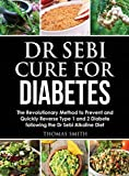 Dr Sebi Cure for Diabetes: The Revolutionary Method to Prevent and Quickly Reverse Type 1 and 2 Diabete following the Dr Sebi Alkaline Diet