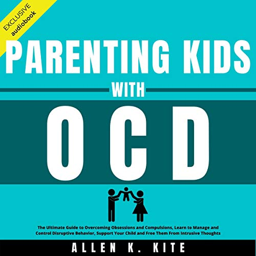 Parenting Kids with OCD: The Ultimate Guide to Overcoming Obsessions and Compulsions, Learn to Manage and Control Disruptive Behavior, Support Your Child and Free Them from Intrusive Thoughts