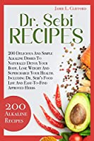 Dr. Sebi Recipes: 200 Delicious and Simple Alkaline Recipes to Naturally Detox Your Body, Lose Weight and Supercharge Your Health. Including Dr. Sebi's Food List and Easy-To-Find Approved Herbs