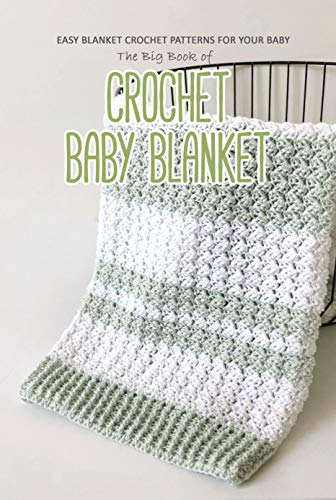 The Big Book of Crochet Baby Blanket: Easy Blanket Crochet Patterns for Your Baby: Baby Blanket Crochet for Beginners