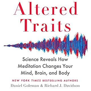 Altered Traits: Science Reveals How Meditation Changes Your Mind, Brain, and Body                   By:                                                                                                                                 Daniel Goleman,                                                                                        Richard Davidson                               Narrated by:                                                                                                                                 Daniel Goleman                      Length: 9 hrs and 8 mins     131 ratings     Overall 4.4