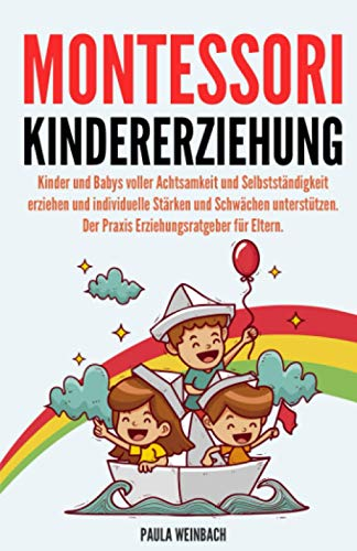 Montessori Kindererziehung: Kinder und Babys voller Achtsamkeit und Selbstständigkeit erziehen und individuelle Stärken und Schwächen unterstützen. Der Praxis Erziehungsratgeber für Eltern.