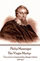 "Philip Massinger - The Virgin Martyr: ""Death hath a thousand doors to let out life: I shall find one."""