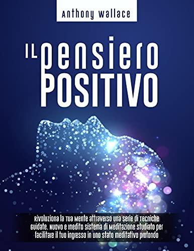 Il Pensiero Positivo: Rivoluziona la Tua Mente attraverso una Serie di Tecniche Guidate. Nuovo e Inedito Sistema di Meditazione 'CrediCresciCrea'