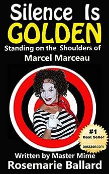 Silence Is Golden: Standing on the Shoulders of Marcel Marceau by [Rosemarie Ballard]