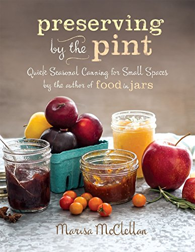 Preserving by the Pint: Quick Seasonal Canning for Small Spaces from the author of Food in Jars by [Marisa McClellan]