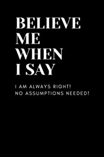 BELIEVE ME WHEN I SAY, I am always right, No Assumptions needed - Funny notebook, journal , gag gift