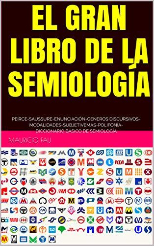 EL GRAN LIBRO DE LA SEMIOLOGÍA: PEIRCE-SAUSSURE-ENUNCIACIÓN-GENEROS DISCURSIVOS- MODALIDADES-SUBJETIVEMAS-POLIFONÍA- DICCIONARIO BÁSICO DE SEMIOLOGÍA (Spanish Edition)