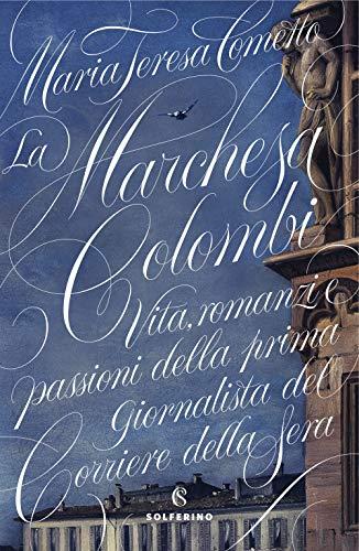 La Marchesa Colombi. Vita, romanzi e passioni della prima giornalista del «Corriere della Sera»