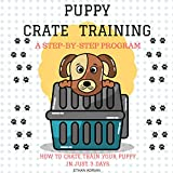 Crate Training for Puppies: How to Crate Train Your Puppy in Just 3 Days: A Step-by-Step Program so Your Pup Will Understand You!