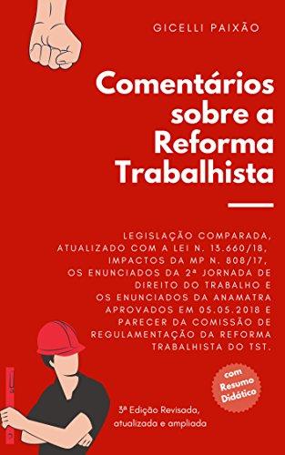 Comentários sobre a  Reforma Trabalhista: Com Legislação comparada, impactos da MP 808/2017, Enunciados da 2ª Jornada de Direito do Trabalho, Enunciados da ANAMATRA, IN/2018 do TST e Lei 13.660/18.