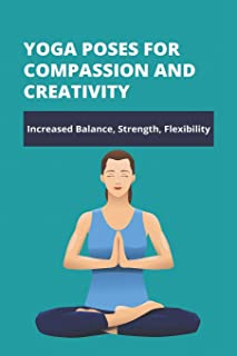 Yoga Poses For Compassion And Creativity: Increased Balance, Strength, Flexibility: Yoga Poses For Hope