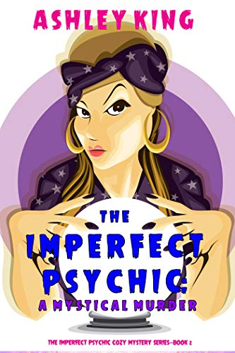 The Imperfect Psychic: A Mystical Murder (The Imperfect Psychic Cozy Mystery Series—Book 2) by [Ashley King]