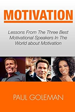 Motivational Books: Lessons From The 3 Best Motivational Speakers In The World. Learn from: Tony Robbins, Oprah Winfrey and Arnold ... Getting Things Done, Habit Hacks) (Volume 1)
