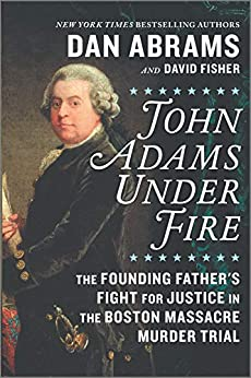 John Adams Under Fire: The Founding Father's Fight for Justice in the Boston Massacre Murder Trial by [David Fisher, Dan Abrams]