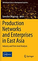 Production Networks and Enterprises in East Asia: Industry and Firm-level Analysis (ADB Institute Series on Development Economics)