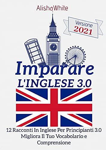 Imparare L'Inglese; 12 Racconti In Inglese Per Principianti 3.0: Migliora il tuo vocabolario e...