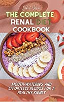 The Complete Renal Diet Cookbook: Mouth-watering and Effortless Recipes for a Healthy Kidney