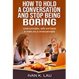 How to Hold A Conversation and Stop Being Boring: Useful principles, skills and habits to make you a conversationalist (English Edition)