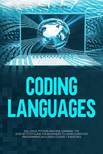 CODING LANGUAGES: SQL, Linux, Python, machine learning. The step-by-step guide for beginners to learn computer programming in a crash course + exercises
