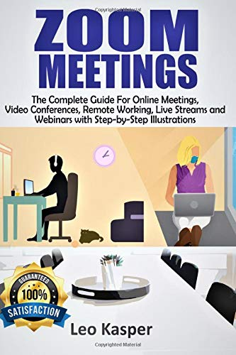 ZOOM MEETINGS: The Complete Guide For Online Meetings, Video Conferences, Remote Working, Live Streams and Webinars with Step-by-Step Illustrations