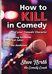 How to Kill in Comedy: Find your Comedic Character, use 20 great Joke Formulas, Slay the Audience