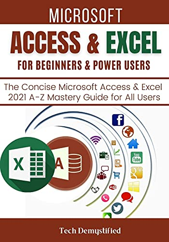 MICROSOFT ACCESS & EXCEL FOR BEGINNERS & POWER USERS: The Concise Microsoft Access & Excel 2021 A-Z Mastery Guide for All Users