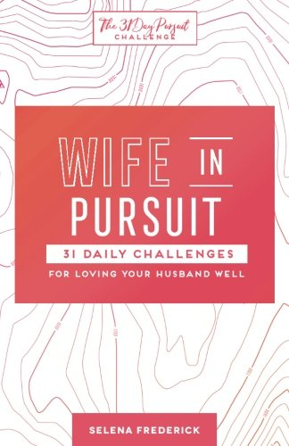 Wife in Pursuit: 31 Daily Challenges for Loving Your Husband Well (The 31 Day Pursuit Challenge) (Volume 2)
