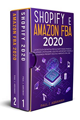 SHOPIFY E AMAZON FBA 2020: La Raccolta Definitiva Per Aiutarti Passo Passo A Sviluppare E Potenziare...