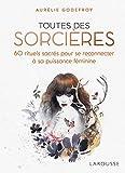 Toutes des sorcières: 60 rituels sacrés pour se reconnecter à sa puissance féminine