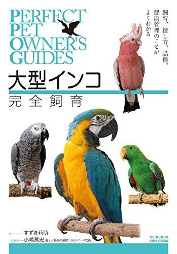 大型インコ完全飼育: 飼育、接し方、品種、健康管理のことがよくわかる (PERFECT PET OWNER'S GUIDES)