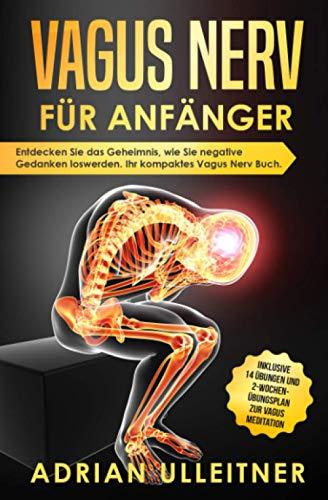 Vagus Nerv für Anfänger: Entdecken Sie das Geheimnis, wie Sie negative Gedanken loswerden. Ihr kompaktes Vagus Nerv Buch. Inklusive 14 Übungen und 2-Wochen- Übungsplan zur Vagus Meditation