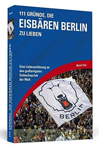 111 Gründe, die Eisbären Berlin zu lieben: Eine Liebeserklärung an den großartigsten Eishockeyclub der Welt
