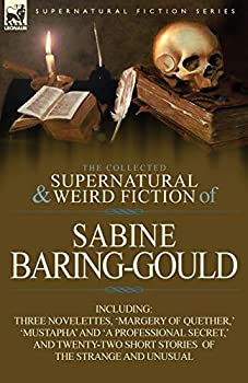 The Collected Supernatural and Weird Fiction of Sabine Baring-Gould  Including Three Novelettes  Margery of Quether    Mustapha  and  a Professional